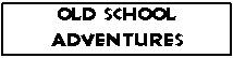 Old School Adventures