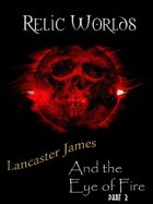 Relic Worlds Short Story 03-3: Lancaster James and the Eye of Fire - Part 3