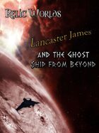 Relic Worlds Short Story 6: Lancaster James and the Ghost Ship from Beyond