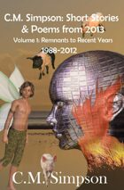 C.M. Simpson: Short Stories and Poems from 2013: Remnants to Recent Years (1988-2012)