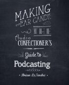 Making Ear Candy: The Audio Confectioner's Guide to Podcasting