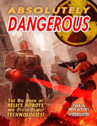Absolutely Dangerous: The Big Book of Relics, Robots, and Other Deadly Technologies