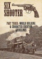 Six-shooter – Part Three: World Building & Character Creation Guidelines