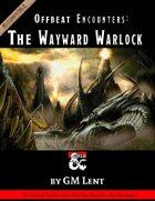 Offbeat Encounters: The Wayward Warlock