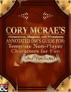 Cory McRae's Filthy, Miraculous, Magical and Monstrous Annotated DM's Guide for: Non-Player Characters for Fun and Function!