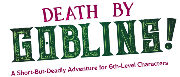 Death by Goblins! A Short-But-Deadly adventure for 6th-Level Characters