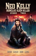 Ned Kelly:  Ironclad Alien Killer - Episode Three