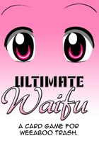 Ultimate Waifu: A Card Game for Weeaboo Trash!