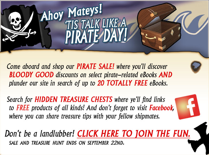 Ahoy Maties! Tis' Talk Like a Pirate Day! Come aboard and shop our PIRATE SALE! where you'll discover bloody good discounts on select pirate-related eBooks AND plunder our site in search of up to 20 Totally FREE eBooks (http://rpg.drivethrustuff.com/rpg_pirate.php).  Search for hidden treasure chests where you'll find links to FREE products of all kinds! And don't forget to visit Facebook (http://www.facebook.com/home.php?#!/pages/CurrClickcom/179426333888?ref=ts), where you can share treasure tips with your fellow shipmates. Don't be a lubber! Click here to join the fun (http://rpg.drivethrustuff.com/rpg_pirate.php)!